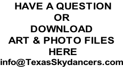 HAVE A QUESTION OR DOWNLOAD  ART & PHOTO FILES  HERE info@TexasSkydancers.com